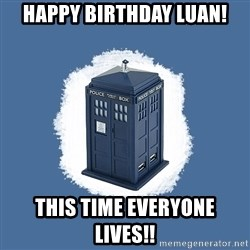 Dr Who - Happy Birthday Luan! This time everyone lives!!