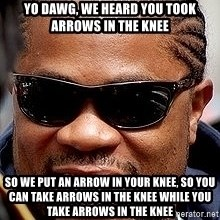 Xzibit - Yo Dawg, We Heard You Took Arrows In The Knee So We Put An Arrow In Your Knee, So You Can take Arrows In The Knee While You Take Arrows In The Knee