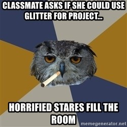 Art Student Owl - classmate asks if she could use glitter for project... horrified stares fill the room