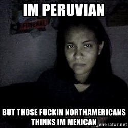 Madmexicangirl - im peruvian but those fuckin Northamericans thinks im mexican