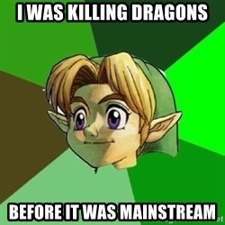 Hipster Link - I was killing dragons Before it was mainstream