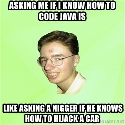 Internet Zadrot - ASKING ME IF I KNOW HOW TO CODE JAVA IS  LIKE ASKING A NIGGER IF HE KNOWS HOW TO HIJACK a car