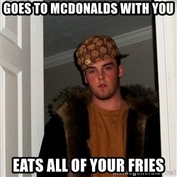 Scumbag Steve - GOES TO Mcdonalds with you eats all of your fries