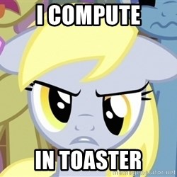 Derpy Hooves - i COMPUTE IN TOASTER