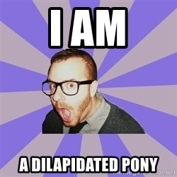 Surprised Hipster - I am a DILAPIDATED pony