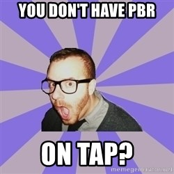 Surprised Hipster - You don't have pbr on tap?