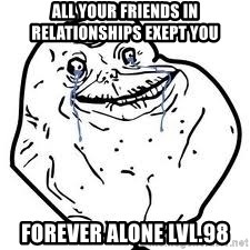 forever alone 2 - ALL YOUR FRIENDS IN RELATIONSHIPS EXEPT YOU forever alone lvl.98