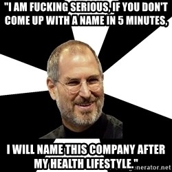 """Steve Jobs Says - """"I am Fucking serious, if you don't come up with a name in 5 minutes, i will name this company after my health lifestyle."""""""
