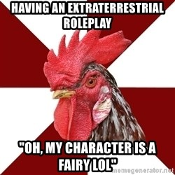 """Roleplaying Rooster - Having an extraterrestrial roleplay """"oh, my character is a fairy lol"""""""