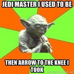 Advicefull Yoda - Jedi master i used to be then arrow to the knee i took