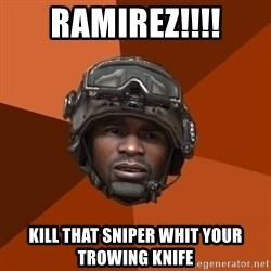Sgt. Foley - RAMIREZ!!!! KILL THAT SNIPER WHIT YOUR TROWING KNIFE