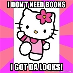 Hello Kitty - I don't need books I got da looks!