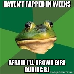 Foul Bachelor Frog - haven't fapped in weeks afraid I'll drown girl during bj