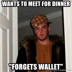 """Scumbag Steve - Wants to meet for dinner """"forgets wallet"""""""