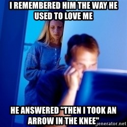 """Internet Husband - I REMEMBERED HIM the way HE USED TO LOVE ME HE answered """"THEN I TOOK AN ARROW IN THE KNEE"""""""