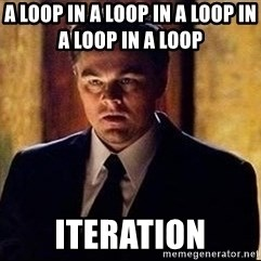 inception - A loop IN a loop in a loop in a loop in a loop        iteration