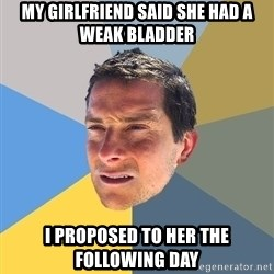 Bear Grylls - My girlfriend said she had a weak bladder I proposed to her the following day