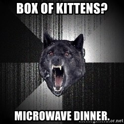 Insanity Wolf - Box of kittens? microwave dinner.