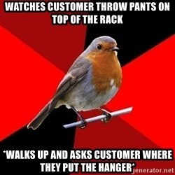 Retail Robin - watches customer throw pants on top of the rack *walks up and asks customer where they put the hanger*