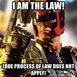 judge dredd - I AM THE LAW! (DUE PROCESS OF LAW DOES NOT APPLY)
