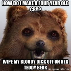 Pedobear - How do i make a four year old cry? wipe my bloody dick off on her teddy bear