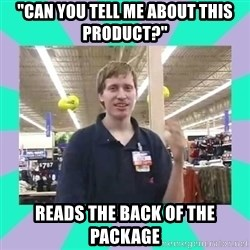 """Average Retail Employee - """"Can you tell me about this product?"""" Reads the back of the package"""