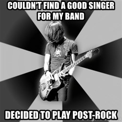 Typical Post-Rocker - Couldn't find a good singer for my band decided to play post-rock