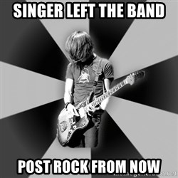 Typical Post-Rocker - singer left the band post rock from now