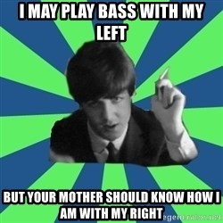 Sassy Paul - I may play bass with my left but your mother should know how i am with my right