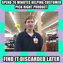 Average Retail Employee - spend 20 minutes helping customer pick right product find it discarded later