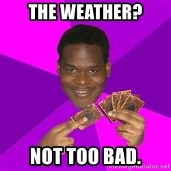 Cunning Black Strategist - the weather? not too bad.