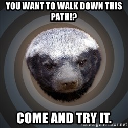 Fearless Honeybadger - YOU WANT TO WALK DOWN THIS PATH!? COME AND TRY IT.