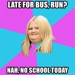 Fat Girl - late for bus, run? nah, no school today