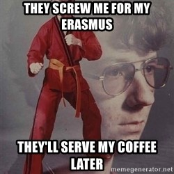 PTSD Karate Kyle - They screw me for my Erasmus They'll serve my coffee later