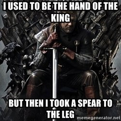 Eddard Stark - I used to be the hand of the king But then i took a spear to the leg