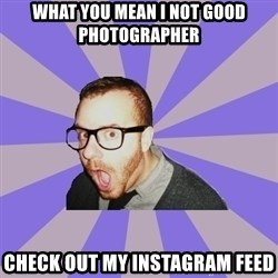 Surprised Hipster - what you mean i not good photographer check out my instagram feed