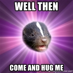 Party Skunk - well then Come and hug me