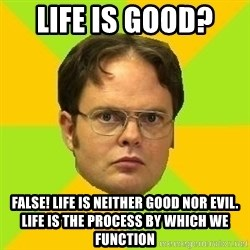 Courage Dwight - Life is Good?  FALSE! Life is neither good nor evil. Life is the process by which we function