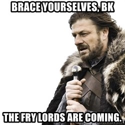 Winter is Coming - Brace Yourselves, BK the fry lords are coming.