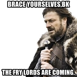 Winter is Coming - Brace yourselves,BK the fry lords are coming.