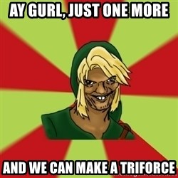 Dat LInk - Ay gurl, just one more and we can make a triforce