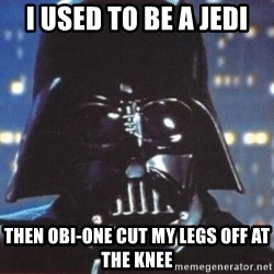 Darth Vader - I used to be a jedi Then obi-One cut my legs off at the knee
