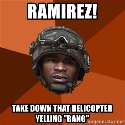 "Sgt. Foley - Ramirez! take down that helicopter yelling ""bang"""