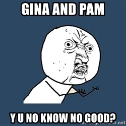 Y U No - gina and pam y u no know no good?