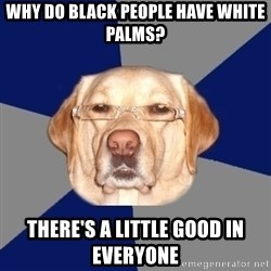 Racist Dog - Why do black people have white palms? There's a little good in everyone