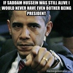 Pissed Off Barack Obama - if saddam hussein was still alive i would never have even bother being president