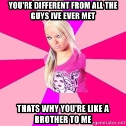 PINKIGIRL - you're different from all the guys ive ever met thats why you're like a brother to me