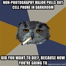 Art Student Owl - NON-PHOTOGRAPHY MAJOR PULLS OUT CELL PHONE IN DARKROOM DID YOU WANT TO DIE?  BECAUSE NOW YOU'RE GOING TO