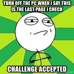 Challenge Accepted 2 - turn OFF THE PC WHEN i SAY THIS IS THE LAST PAGE I CHECK CHALLENGE ACCEPTED