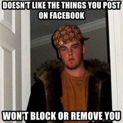Scumbag Steve - Doesn't like the things you post on facebook won't block or remove you